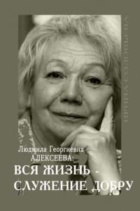 Людмила Георгиевна Алексеева: ВСЯ ЖИЗНЬ– СЛУЖЕНИЕ ДОБРУ
