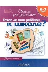 Готов ли ваш ребенок к школе? Сборник тестов для детей 6 - 7 лет