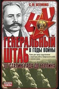 Генеральный штаб в годы войны. От Сталинграда до Берлина