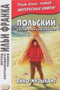 Польский с Генриком Сенкевичем. Янко-музыкант