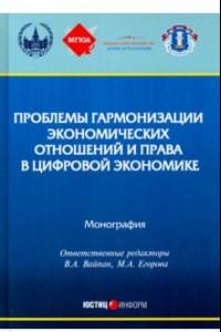 Проблемы гармонизации экономических отношений и права в цифрой экономике. Монография