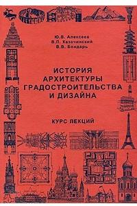 История архитектуры градостроительства и дизайна: Курс лекций: Учебное пособие для вузов