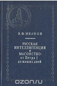 Русская интеллигенция и масонство: От Петра I до наших дней