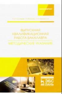 Выпускная квалификационная работа бакалавра. Методические указания. Учебное пособие