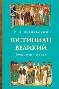 Юстиниан Великий: Император и его век