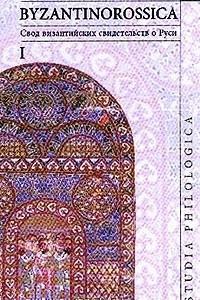 Byzantinorossica. Свод византийских свидетельств о Руси. Том I