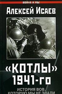Котлы 1941-го. История ВОВ, которую мы не знали