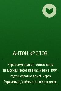 Через семь границ. Автостопом изМосквы через Кавказ, Иран в1997году иобратно домой через Туркмению, Узбекистан иКазахстан