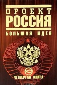 Проект Россия. Книга 4. Большая идея