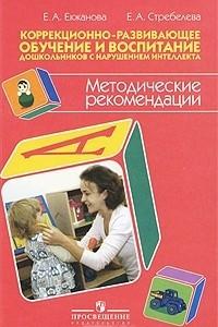 Коррекционно-развивающее обучение и воспитание дошкольников с нарушением интеллекта. Методические рекомендации