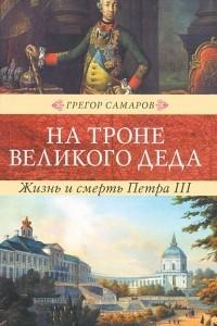 На троне великого деда. Жизнь и смерть Петра III