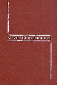 Аркадий Первенцев. Собрание сочинений в шести томах. Том 1