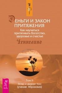 Деньги и Закон Притяжения. Как научиться притягивать богатство, здоровье и счастье. Том II