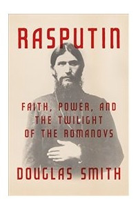 Rasputin: Faith, Power, and the Twilight of the Romanovs