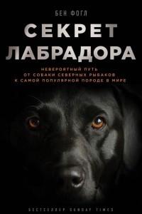 Секрет лабрадора. Невероятный путь от собаки северных рыбаков к самой популярной породе в мире