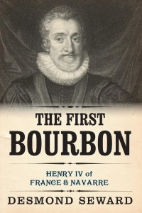 The First Bourbon. Henry IV of France & Navarre