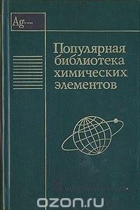 Популярная библиотека химических элементов. В двух книгах. Книга 2. Серебро - Нильсборий и далее