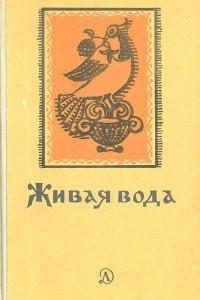 Живая вода. Сборник русских народных песен, сказок, пословиц, загадок