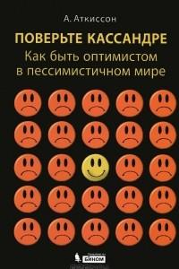 Поверьте Кассандре. Как быть оптимистом в пессимистичном мире