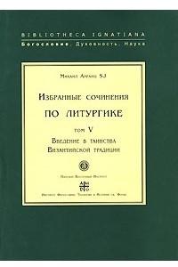 Михаил Арранц. Избранные сочинения по литургике. Том 5. Введение в таинства Византийской традиции