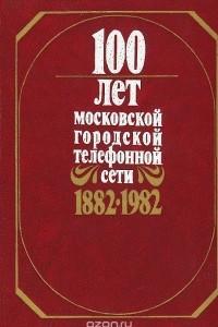 100 лет Московской городской телефонной сети. 1882-1982