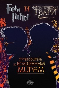 Гарри Поттер и Фантастические твари. Путеводитель по волшебным мирам