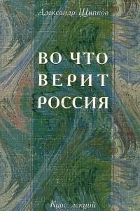 Во что верит Россия. Религиозные процессы в постперестроечной России. Курс лекций