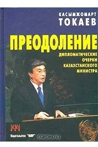 Преодоление. Дипломатические очерки казахстанского министра