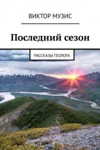 Последний сезон. Рассказы геолога