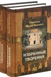 Святитель Иоанн Златоуст. Избранные творения. В 2 томах