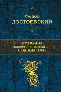 Федор Достоевский. Собрание повестей и романов в одном томе