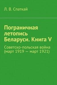 Пограничная летопись Беларуси. Книга V. Советско-польская война