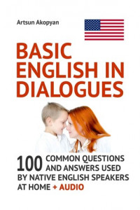 Basic English in Dialogues. 100 Common Questions and Answers Used by Native English Speakers at Home + Audio