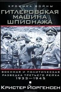 Гитлеровская машина шпионажа. Военная и политическая разведка Третьего рейха. 1933-1945