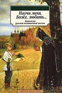 Научи меня, боже, любить. Антология русской молитвенной поэзии
