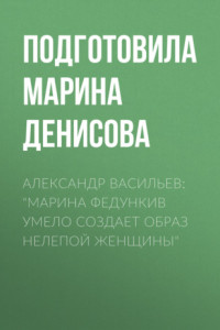 Александр Васильев: «Марина Федункив умело создает образ нелепой женщины»