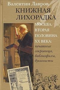 Книжная лихорадка. Москва вторая половина ХХ века. Печатные сокровища, библиофилы, букинисты