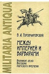 Между Империей и варварами. Военное дело Боспора римского времени
