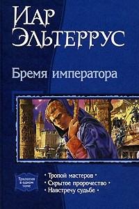 Бремя императора: Тропой мастеров. Скрытое пророчество. Навстречу судьбе