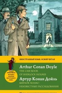 Шерлок Холмс. Неизвестные расследования / The Case Book of Sherlock Holmes. Метод комментированного чтения