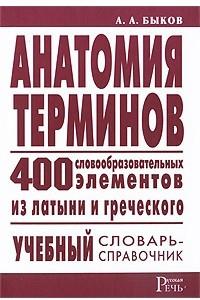 Анатомия терминов. 400 словообразовательных элементов из латыни и греческого: учебный словарь-справочник