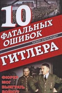 10 фатальных ошибок Гитлера. Фюрер мог выиграть войну?