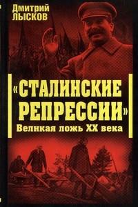 Сталинские репрессии. Великая ложь XX века
