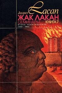 Этика психоанализа. Семинары. Книга 7. (1959-60)