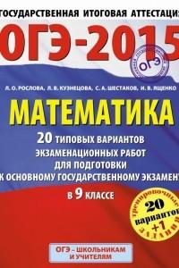 ГИА-2015-ОГЭ. Математика.  20+1 типовых вариантов экзаменационных работ для подготовки к основному государственному экзамену. 9 класс