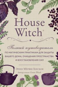 House Witch. Полный путеводитель по магическим практикам для защиты вашего дома, очищения пространства и восстановления сил