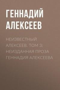 Неизвестный Алексеев. Том 3. Неизданная проза Геннадия Алексеева