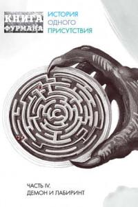 Книга Фурмана. История одного присутствия. Часть IV. Демон и лабиринт