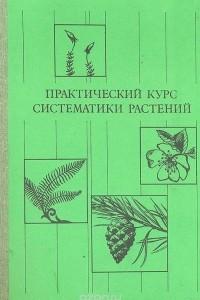 Практический курс систематики растений