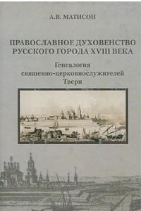 Православное духовенство русского города XVIII века. Генеалогия священно-церковнослужителей Твери